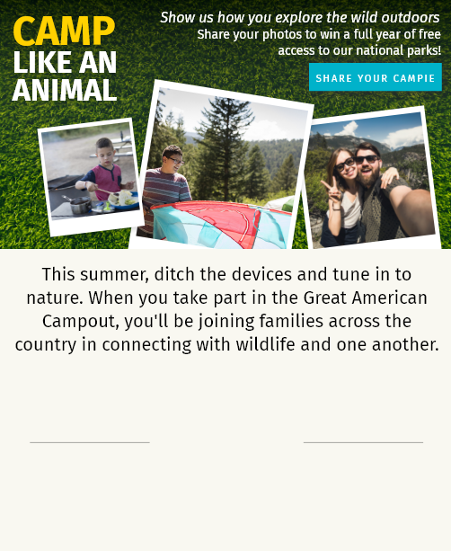 Camp like an animal; show us how you explore the wild outdoors. This summer, ditch the devices and tune in to nature. When you take part in the Great American Campout, you'll be joining families across the country in connecting with wildlife and one another.