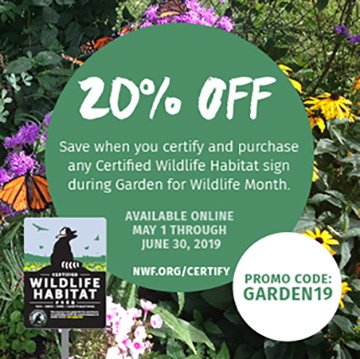 Save 20% when you certify and purchase any Certified Wildlife Habitat sign during Garden for Wildlife Month. Use promo code: GARDEN19